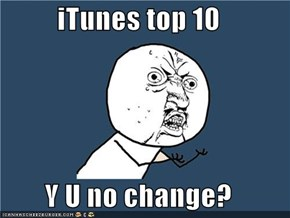 iTunes top 10  Y U no change?