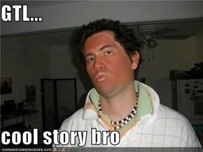 GTL...  cool story bro