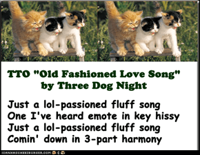 """lol-Passioned Fluff Song"" (TTO ""Old Fashioned Love Song"" by Three Dog Night)"