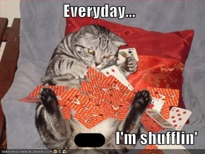 Everyday...  I'm shufflin'