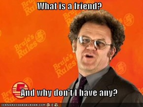 What is a friend?  And why don't I have any?