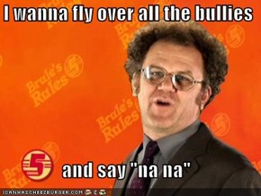 "I wanna fly over all the bullies  and say ""na na"""