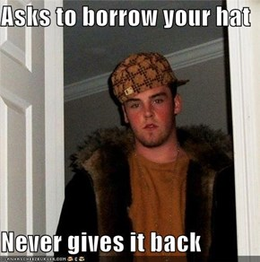 Asks to borrow your hat  Never gives it back