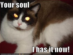 Your soul  I has it now!