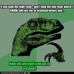 If you took the high road-- and I took the low road, which  I KNOW  will get me to Scotland before you...