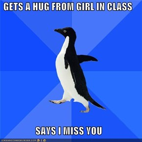 GETS A HUG FROM GIRL IN CLASS  SAYS I MISS YOU
