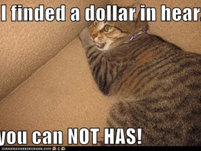I finded a dollar in hear...  you can NOT HAS!