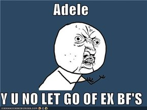 Adele  Y U NO LET GO OF EX BF'S