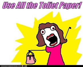 Use All the Toliet Paper!