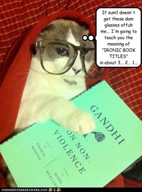 """If sum1 doesn't get these dam glasses offuh me... I'm going to teach you the meaning of """"IRONIC BOOK TITLES"""" in about 3... 2... 1..."""