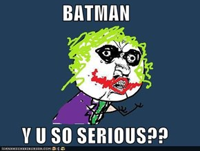 BATMAN  Y U SO SERIOUS??