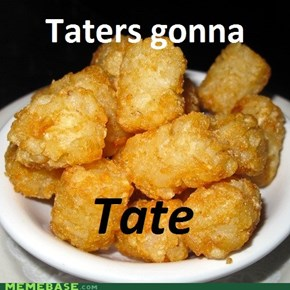 Taters be tatin'