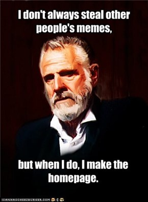 I don't always steal other people's memes,