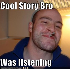 Cool Story Bro  Was listening