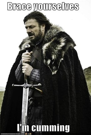 Brace yourselves  I'm cumming