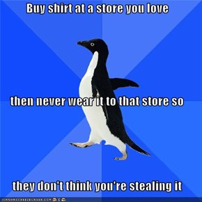 Buy shirt at a store you love then never wear it to that store so they don't think you're stealing it