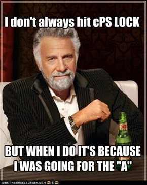 I don't always hit cPS LOCK, BUT WHEN i DO i PLAY ALONG WITH IT...