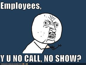 Employees,  Y U NO CALL, NO SHOW?