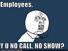 Employees,  Y U NO CALL, NO SHOW?