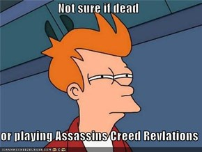 Not sure if dead  or playing Assassins Creed Revlations