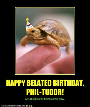 HAPPY BELATED BIRTHDAY, PHIL-TUDOR!