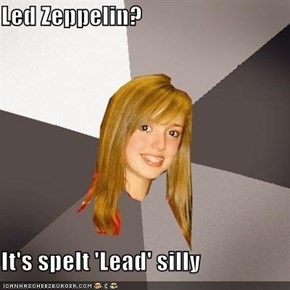 Led Zeppelin?   It's spelt 'Lead' silly