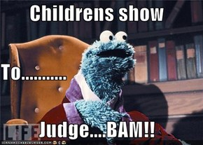 Childrens show To........... Judge....BAM!!