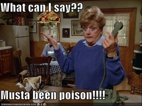 What can I say??  Musta been poison!!!!