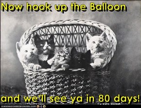 Now hook up the Balloon  and we'll see ya in 80 days!
