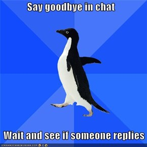 Say goodbye in chat      Wait and see if someone replies