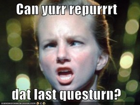 Can yurr repurrrt  dat last questurn?