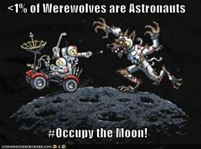 <1% of Werewolves are Astronauts  #Occupy the Moon!