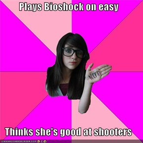 Plays Bioshock on easy  Thinks she's good at shooters