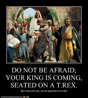 DO NOT BE AFRAID; YOUR KING IS COMING, SEATED ON A T.REX.