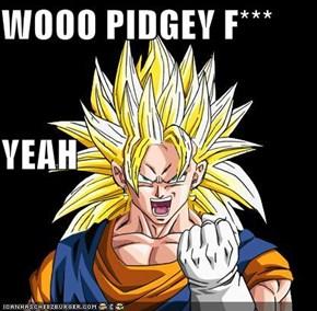 WOOO PIDGEY F***  YEAH