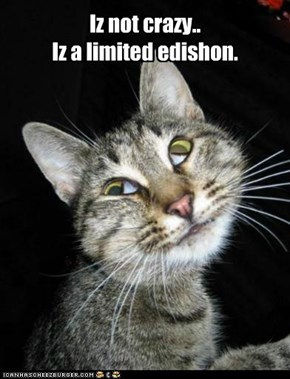 Iz not crazy.. Iz a limited edishon.
