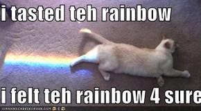 i tasted teh rainbow  i felt teh rainbow 4 sure