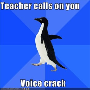 Teacher calls on you  Voice crack