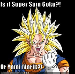 Is it Super Sain Goku?!  Or Yami Marik?!