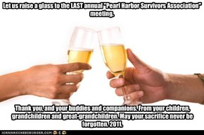 "Let us raise a glass to the LAST annual ""Pearl Harbor Survivors Association"" meeting."
