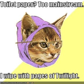 Toilet paper? Too mainstream.  I wipe with pages of Twilight.