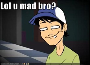 Lol u mad bro?
