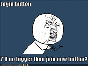 Login button  Y U no bigger than join now button?