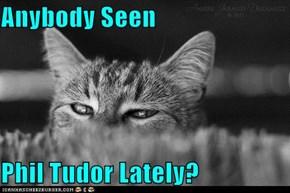 Anybody Seen  Phil Tudor Lately?