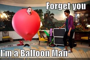 Forget you  I'm a Balloon Man