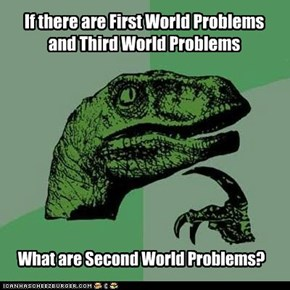 If there are First World Problems  and Third World Problems