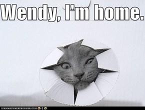 Wendy, I'm home.