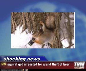 shocking news - squiral got arressted for grand theft of beer