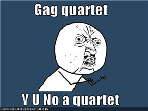 Gag quartet  Y U No a quartet