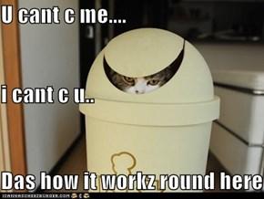 U cant c me.... i cant c u.. Das how it workz round here